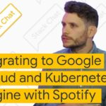 Migrating to Google Cloud and Kubernetes Engine with Spotify - Stack Chat